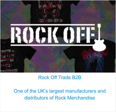 Rock Off Trade B2B  One of the UK's largest manufacturers and distributors of Rock Merchandise
